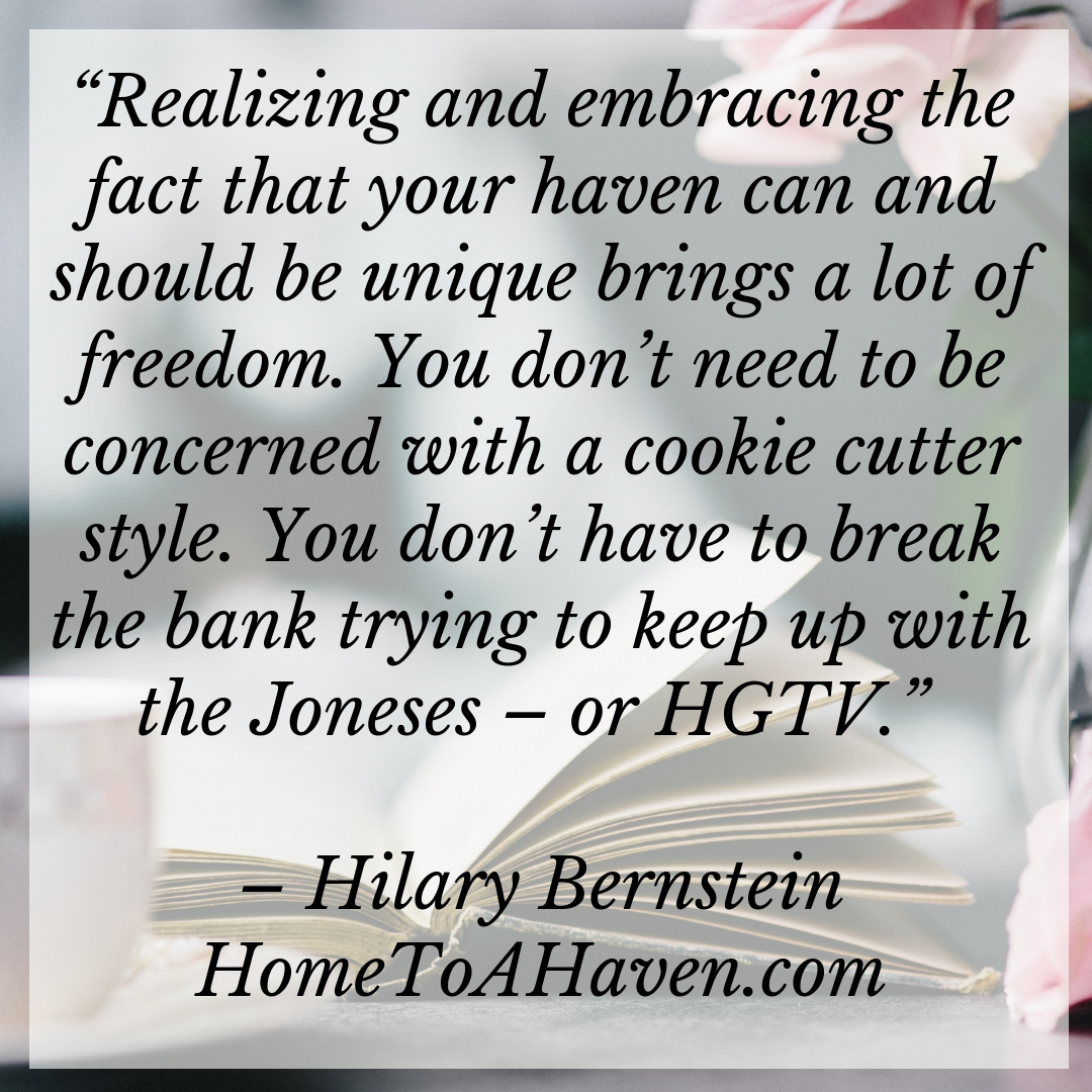 """Realizing and embracing the fact that your haven can and should be unique brings a lot of freedom. You don't need to be concerned with a cookie cutter style. You don't have to break the bank trying to keep up with the Joneses – or HGTV."" - Hilary Bernstein, HomeToAHaven.com"