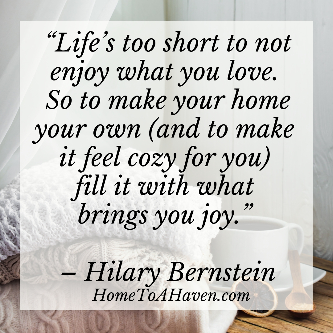 """Life's too short to not enjoy what you love. So to make your home your own (and to make it feel cozy for you) fill it with what brings you joy."" - Hilary Bernstein, HomeToAHaven.com"