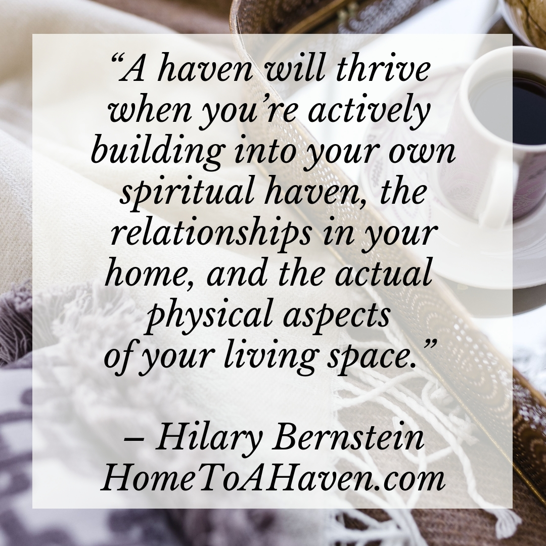 """Filling and maintaining a 'perfect' home with all new furnishings and appliances and a perfectly manicured lawn will never be the true haven you want or need. It can't and won't be a haven … because it's just stuff. And stuff won't satisfy your soul's deepest longing."" - Hilary Bernstein, HomeToAHaven.com"