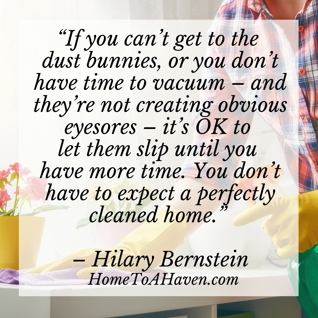 """""""If you can't get to the dust bunnies, or you don't have time to vacuum – and they're not creating obvious eyesores – it's OK to let them slip until you have more time. You don't have to expect a perfectly cleaned home.""""- Hilary Bernstein, HomeToAHaven.com"""