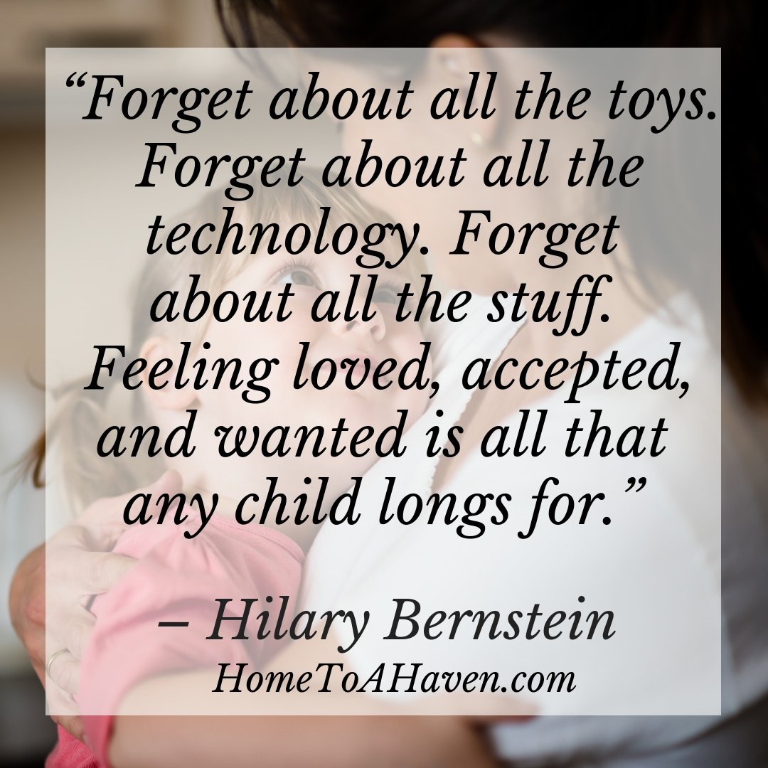 """Forget about all the toys. Forget about all the technology. Forget about all the stuff. Feeling loved, accepted, and wanted is all that any child longs for."" - Hilary Bernstein, HomeToAHaven.com"