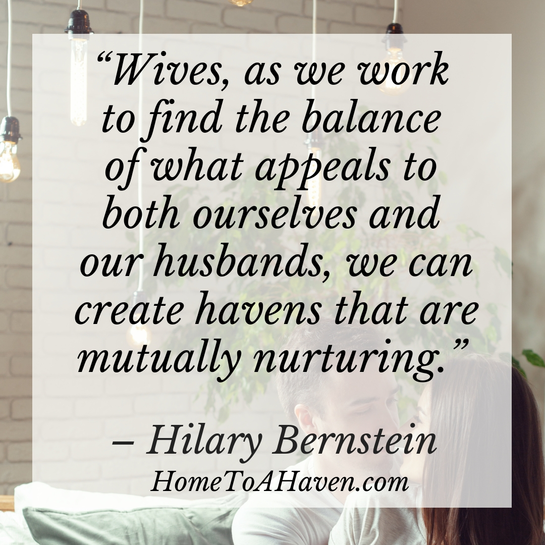 """Wives, as we work to find the balance of what appeals to both ourselves and our husbands, we can create havens that are mutually nurturing."" - Hilary Bernstein, HomeToAHaven.com"
