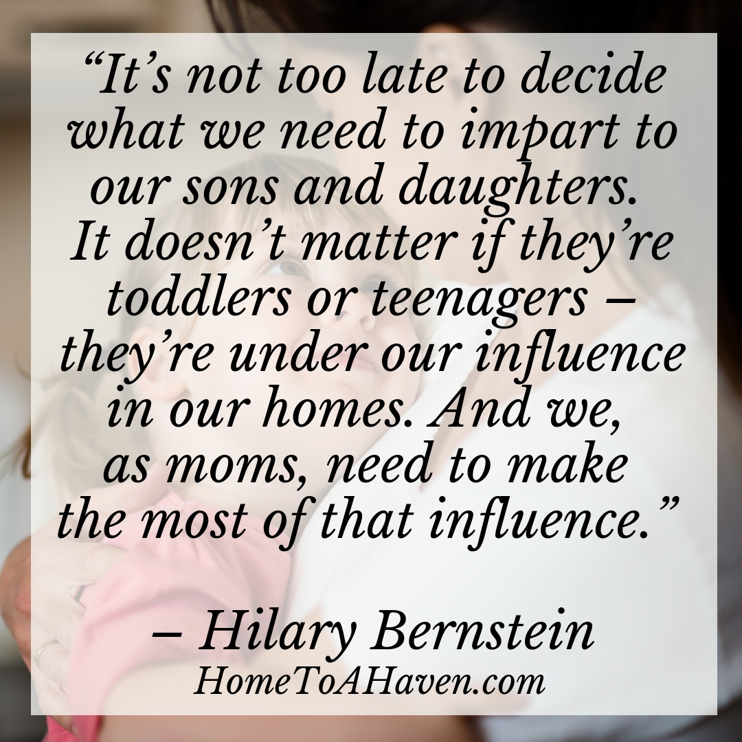 """It's not too late to decide what we need to impart to our sons and daughters. It doesn't matter if they're toddlers or teenagers – they're under our influence in our homes. And we, as moms, need to make the most of that influence."" – Hilary Bernstein, HomeToAHaven.com"