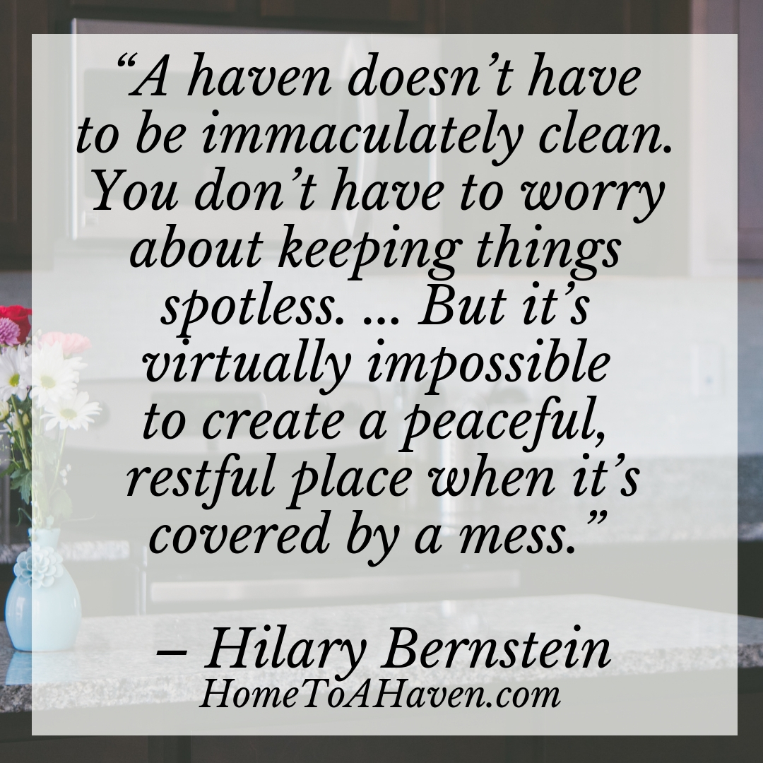 """A haven doesn't have to be immaculately clean. You don't have to worry about keeping things spotless. ... But it's virtually impossible to create a peaceful, restful place when it's covered by a mess."" – Hilary Bernstein, HomeToAHaven.com"