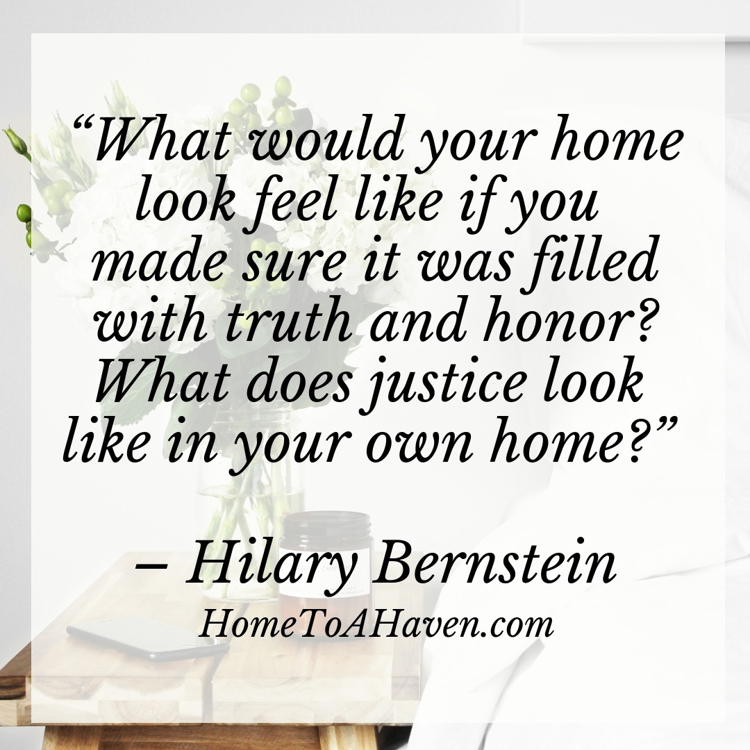 """What would your home look feel like if you made sure it was filled with truth and honor? What does justice look like in your own home?"" – Hilary Bernstein, HomeToAHaven.com"