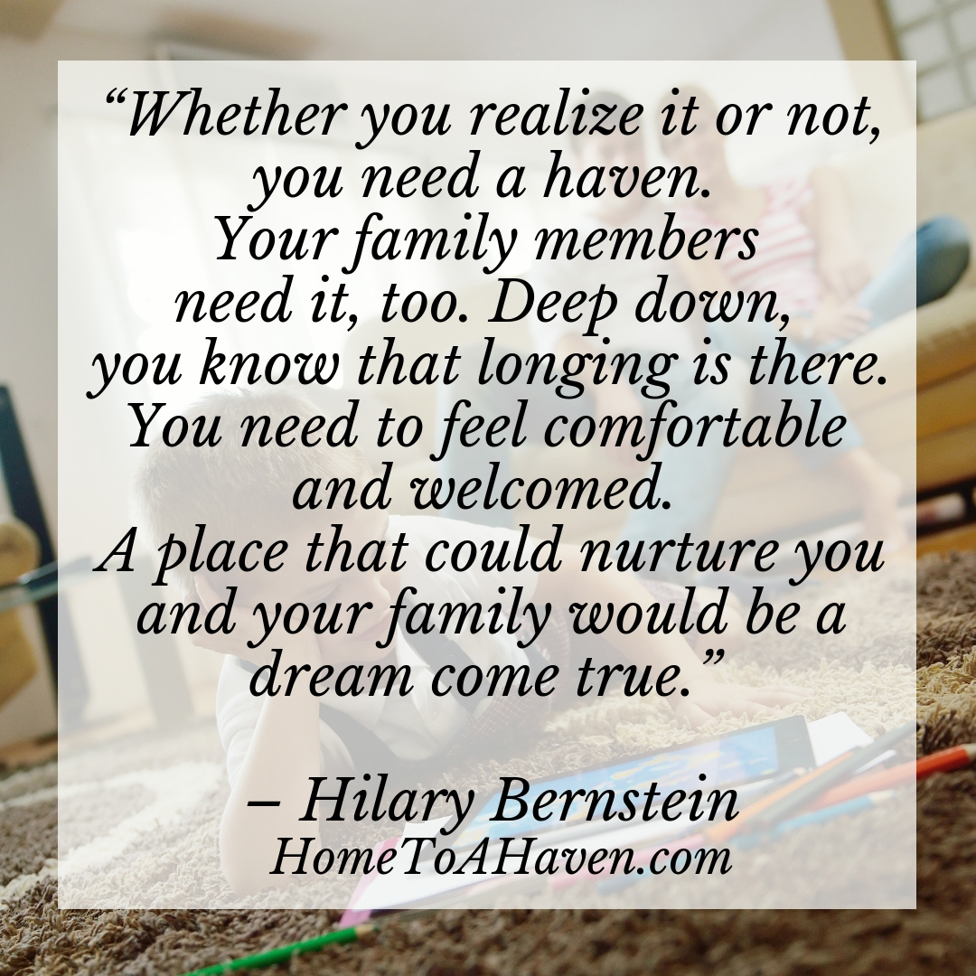 """Whether you realize it or not, you need a haven. Your family members need it, too. Deep down, you know that longing is there. You need to feel comfortable and welcomed. A place that could nurture you and your family would be a dream come true."" – Hilary Bernstein, HomeToAHaven.com"