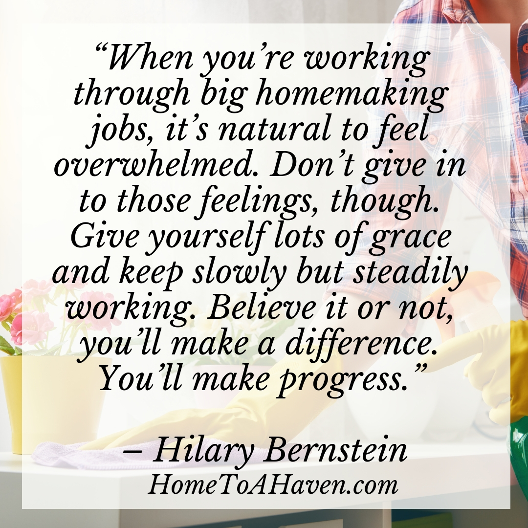 """When you're working through big homemaking jobs, it's natural to feel overwhelmed. Don't give in to those feelings, though. Give yourself lots of grace and keep slowly but steadily working. Believe it or not, you'll make a difference. You'll make progress."""" – Hilary Bernstein, HomeToAHaven.com"""