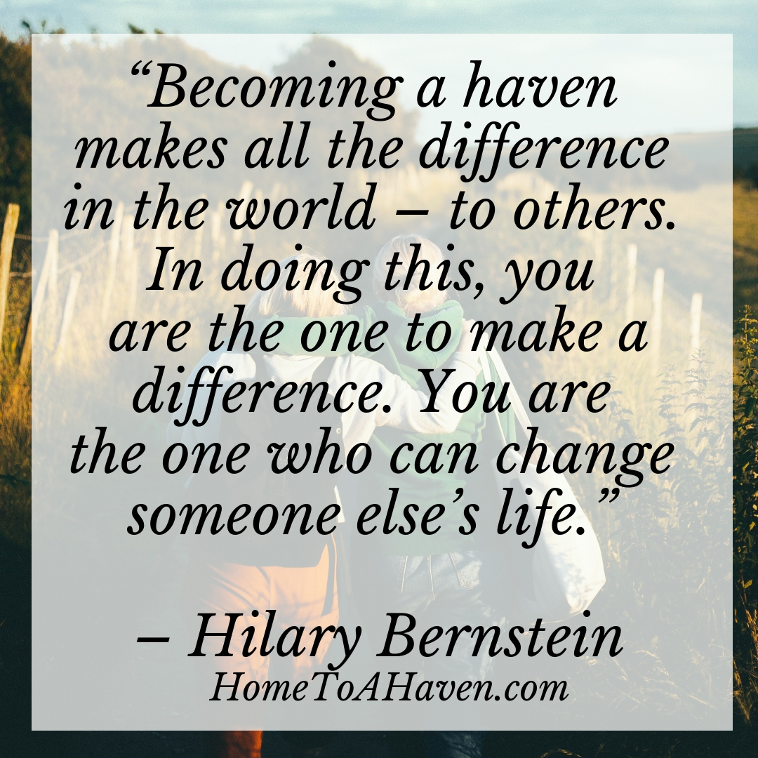 """Becoming a haven makes all the difference in the world – to others. In doing this, you are the one to make a difference. You are the one who can change someone else's life."" - Hilary Bernstein, HomeToAHaven.com"