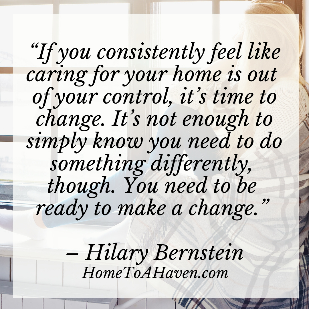 """If you consistently feel like caring for your home is out of your control, it's time to change. It's not enough to simply know you need to do something differently, though. You need to be ready to make a change."" – Hilary Bernstein, HomeToAHaven.com"