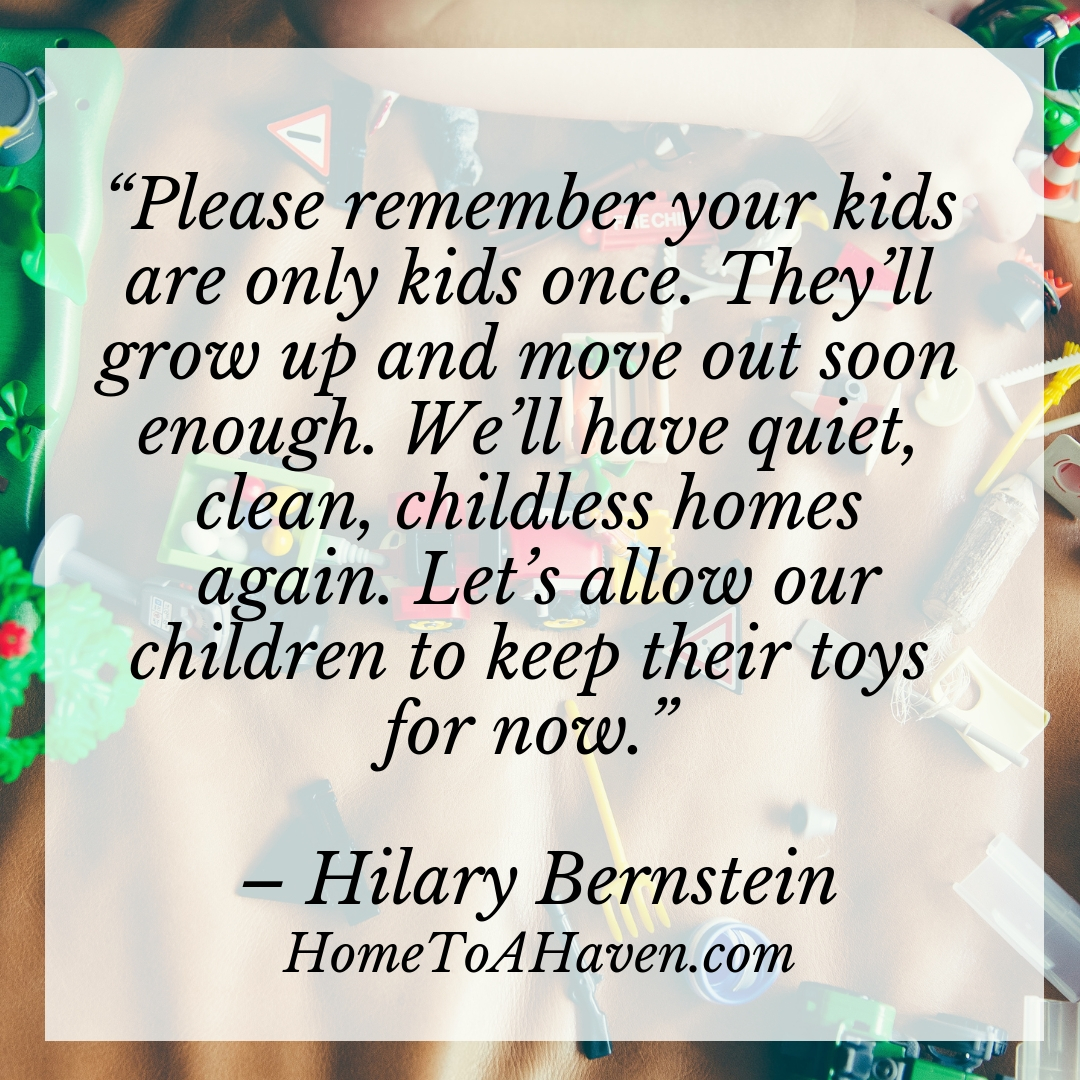 """""""Please remember your kids are only kids once. They'll grow up and move out soon enough. We'll have quiet, clean, childless homes again. Let's allow our children to keep their toys for now."""" – Hilary Bernstein, HomeToAHaven.com"""