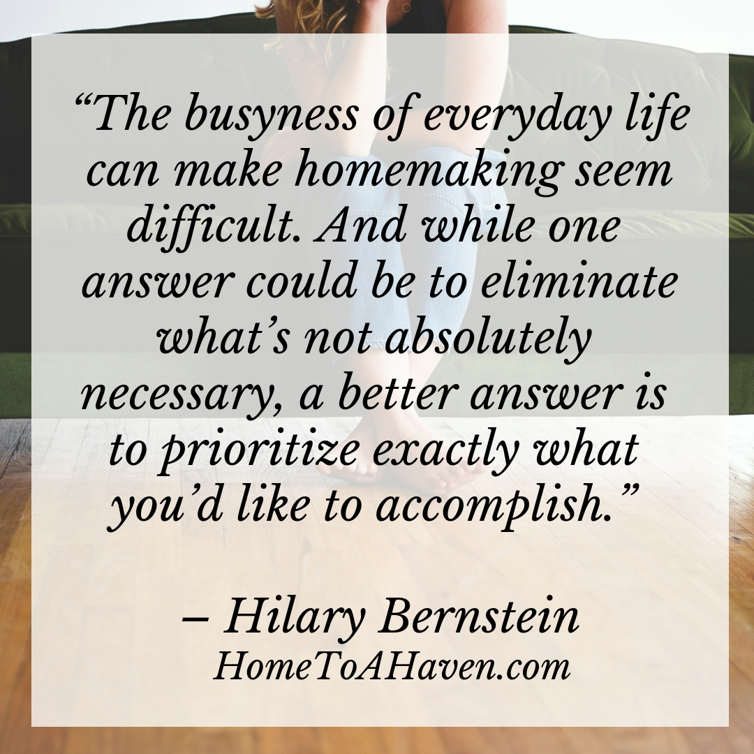 """The busyness of everyday life can make homemaking seem difficult. And while one answer could be to eliminate what's not absolutely necessary, a better answer is to prioritize exactly what you'd like to accomplish."" – Hilary Bernstein, HomeToAHaven.com"