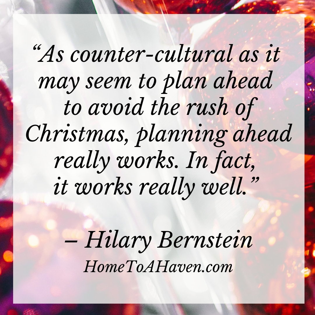 """As counter-cultural as it may seem to plan ahead to avoid the rush of Christmas, planning ahead really works. In fact, it works really well."" - Hilary Bernstein, HomeToAHaven.com"