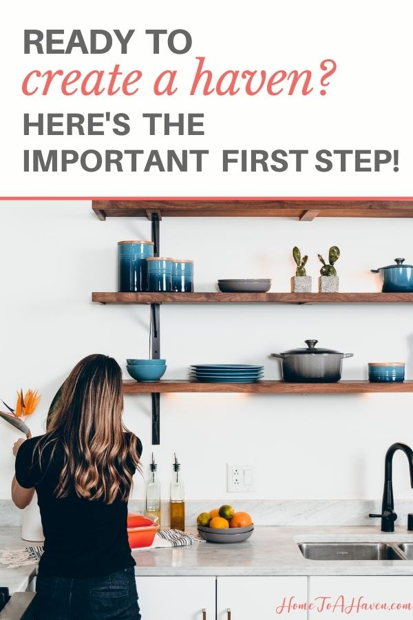 If, deep down, everyone longs for a haven, how can you start transforming your home into a haven? What's the first step in to create a haven?